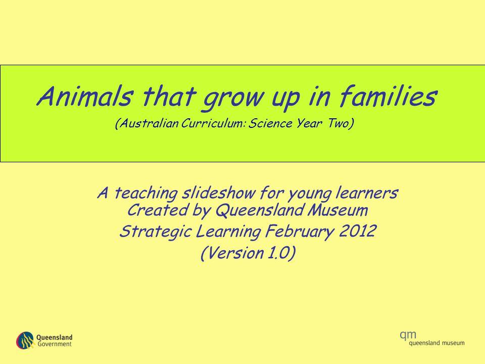 Animals that grow up in families A teaching slideshow for young learners Created by Queensland Museum Strategic Learning February 2012 (Version 1.0) (