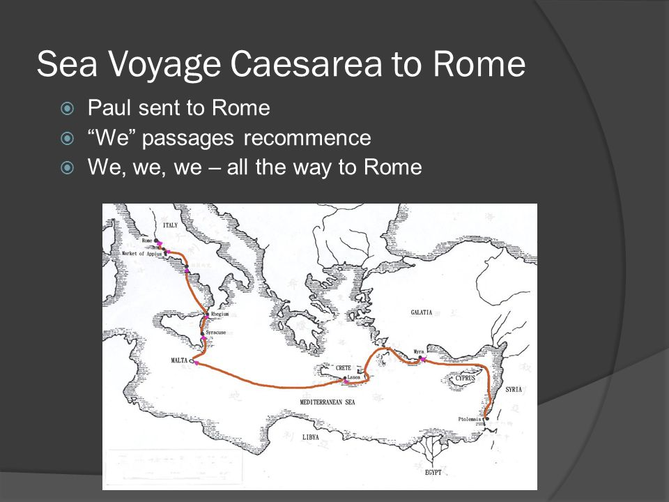 Sea Voyage Caesarea to Rome  Paul sent to Rome  We passages recommence  We, we, we – all the way to Rome