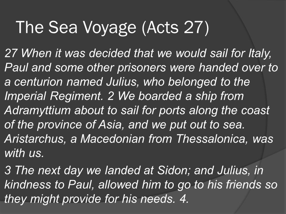 The Sea Voyage (Acts 27) 27 When it was decided that we would sail for Italy, Paul and some other prisoners were handed over to a centurion named Julius, who belonged to the Imperial Regiment.
