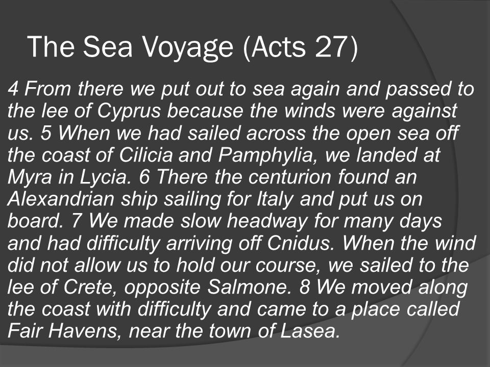 The Sea Voyage (Acts 27) 4 From there we put out to sea again and passed to the lee of Cyprus because the winds were against us.