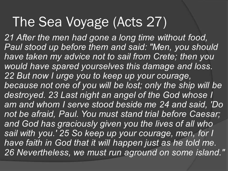 The Sea Voyage (Acts 27) 21 After the men had gone a long time without food, Paul stood up before them and said: Men, you should have taken my advice not to sail from Crete; then you would have spared yourselves this damage and loss.