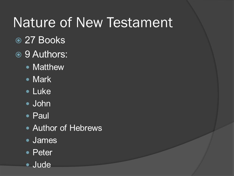 Nature of New Testament  27 Books  9 Authors: Matthew Mark Luke John Paul Author of Hebrews James Peter Jude