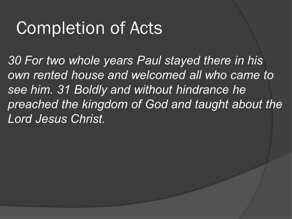 Completion of Acts 30 For two whole years Paul stayed there in his own rented house and welcomed all who came to see him.