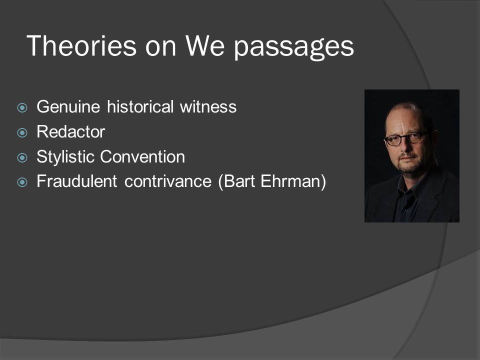 Theories on We passages  Genuine historical witness  Redactor  Stylistic Convention  Fraudulent contrivance (Bart Ehrman)