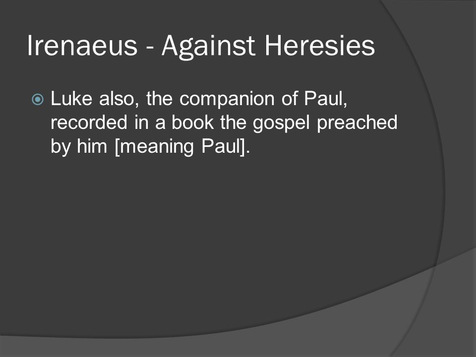Irenaeus - Against Heresies  Luke also, the companion of Paul, recorded in a book the gospel preached by him [meaning Paul].