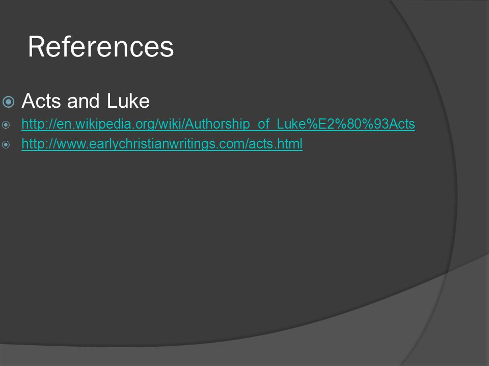 References  Acts and Luke  http://en.wikipedia.org/wiki/Authorship_of_Luke%E2%80%93Acts http://en.wikipedia.org/wiki/Authorship_of_Luke%E2%80%93Acts  http://www.earlychristianwritings.com/acts.html http://www.earlychristianwritings.com/acts.html