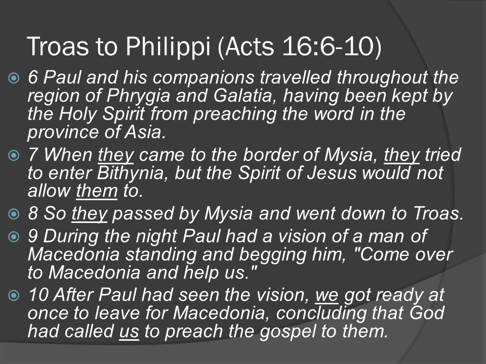 Troas to Philippi (Acts 16:6-10)  6 Paul and his companions travelled throughout the region of Phrygia and Galatia, having been kept by the Holy Spirit from preaching the word in the province of Asia.