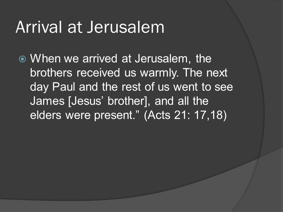 Arrival at Jerusalem  When we arrived at Jerusalem, the brothers received us warmly.