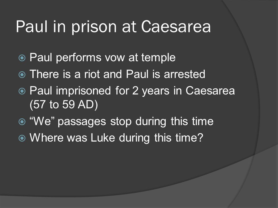 Paul in prison at Caesarea  Paul performs vow at temple  There is a riot and Paul is arrested  Paul imprisoned for 2 years in Caesarea (57 to 59 AD)  We passages stop during this time  Where was Luke during this time?