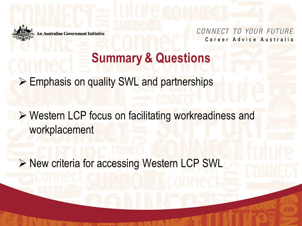 Summary & Questions  Emphasis on quality SWL and partnerships  Western LCP focus on facilitating workreadiness and workplacement  New criteria for