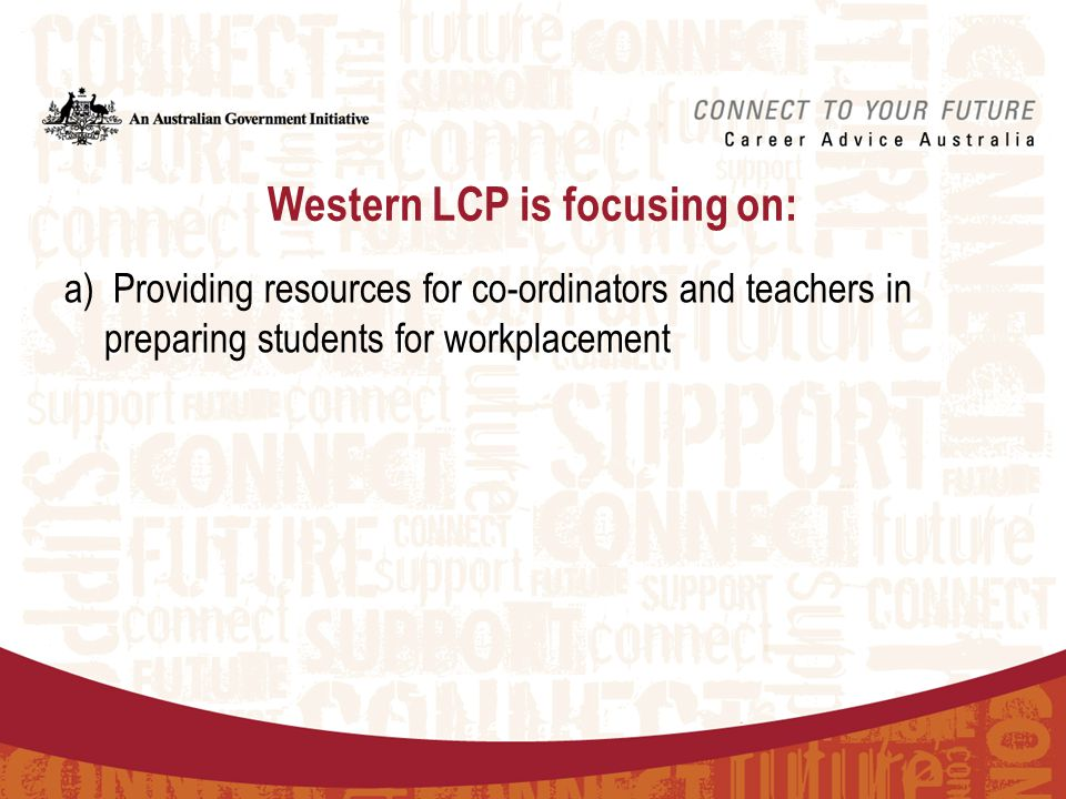 Western LCP is focusing on: a) Providing resources for co-ordinators and teachers in preparing students for workplacement