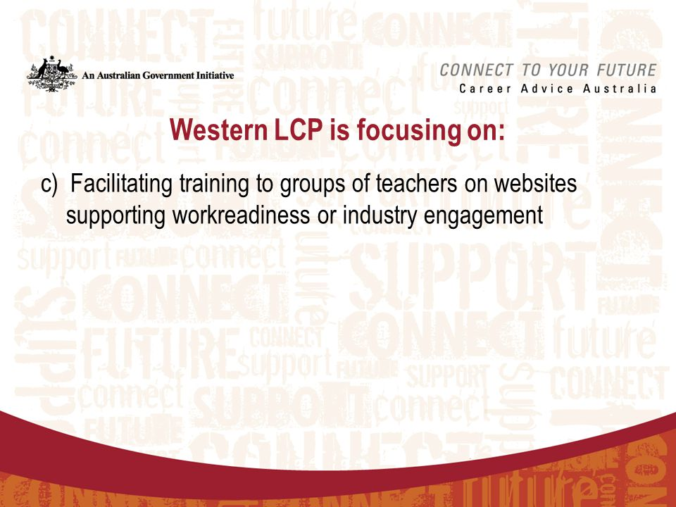 Training for teachers  Western LCP project officers can provide training to groups of teachers on the following: –Western LCP's SWL website – access, navigation and administration roles –Careers & work readiness websites (e.g.