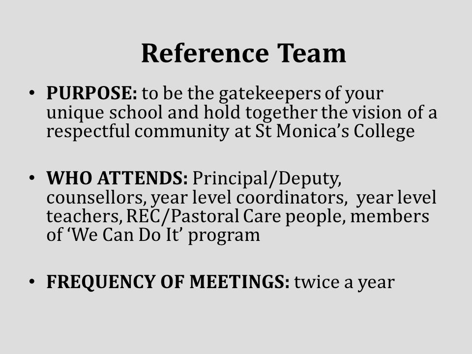 PURPOSE: to be the gatekeepers of your unique school and hold together the vision of a respectful community at St Monica's College WHO ATTENDS: Principal/Deputy, counsellors, year level coordinators, year level teachers, REC/Pastoral Care people, members of 'We Can Do It' program FREQUENCY OF MEETINGS: twice a year Reference Team