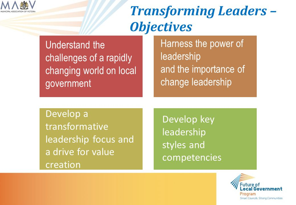 Transforming Leaders – Objectives Understand the challenges of a rapidly changing world on local government Harness the power of leadership and the importance of change leadership Develop a transformative leadership focus and a drive for value creation Develop key leadership styles and competencies