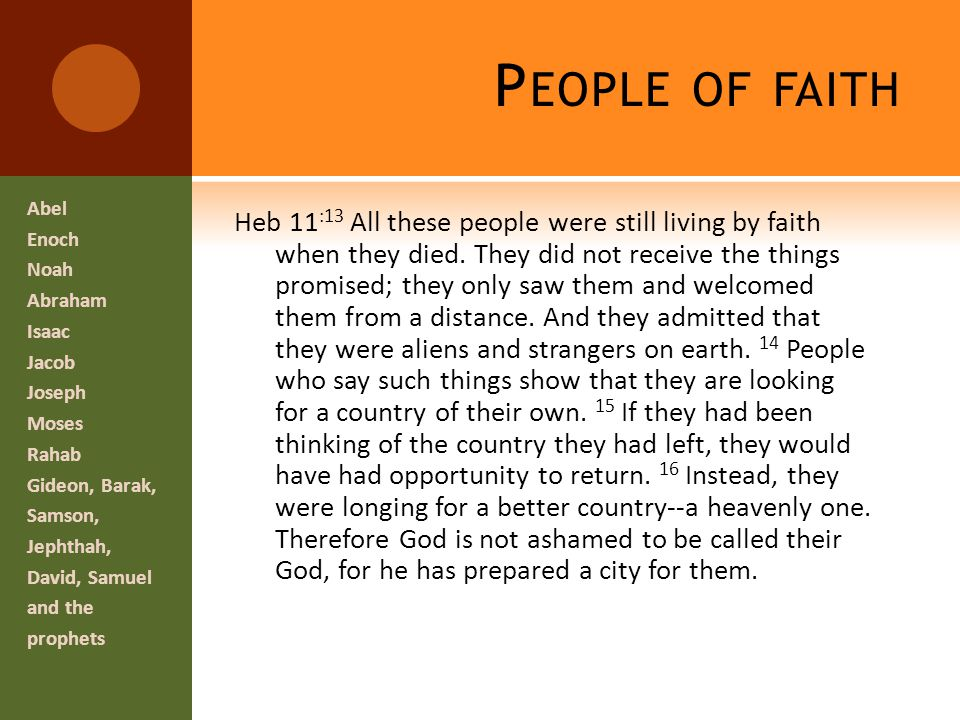 P EOPLE OF FAITH Heb 11 :13 All these people were still living by faith when they died.
