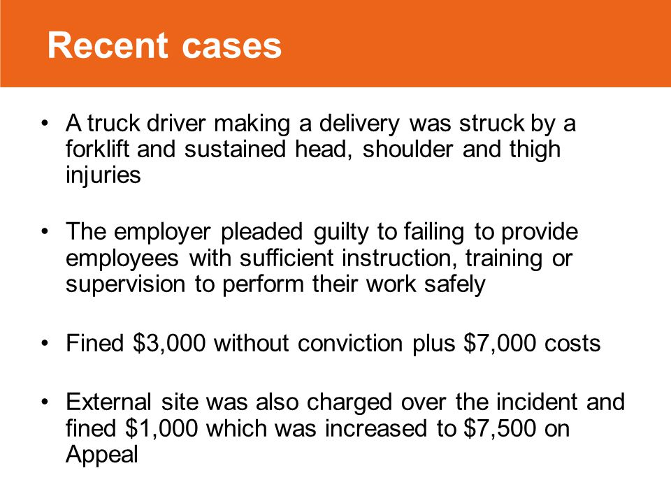 Recent cases A truck driver making a delivery was struck by a forklift and sustained head, shoulder and thigh injuries The employer pleaded guilty to failing to provide employees with sufficient instruction, training or supervision to perform their work safely Fined $3,000 without conviction plus $7,000 costs External site was also charged over the incident and fined $1,000 which was increased to $7,500 on Appeal