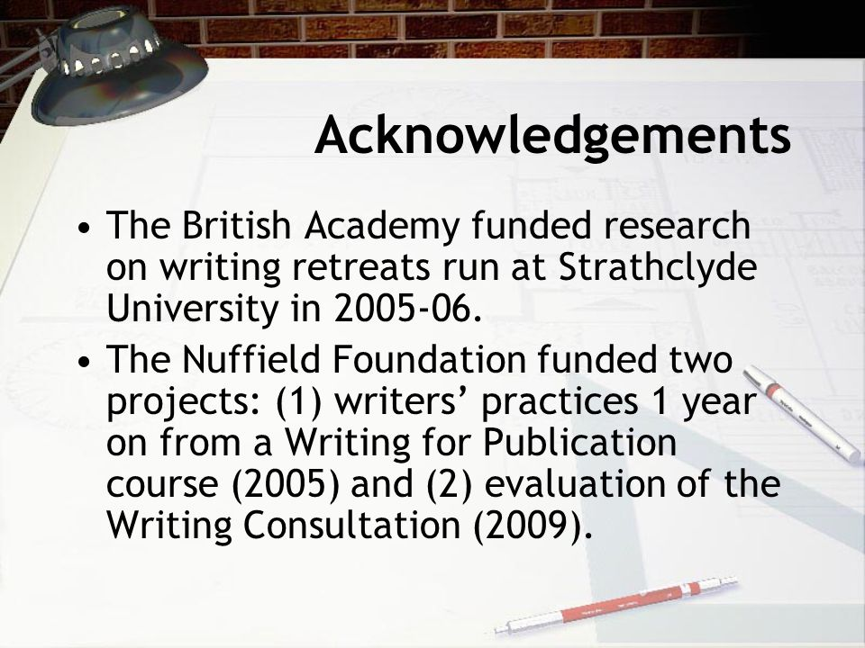 Acknowledgements The British Academy funded research on writing retreats run at Strathclyde University in