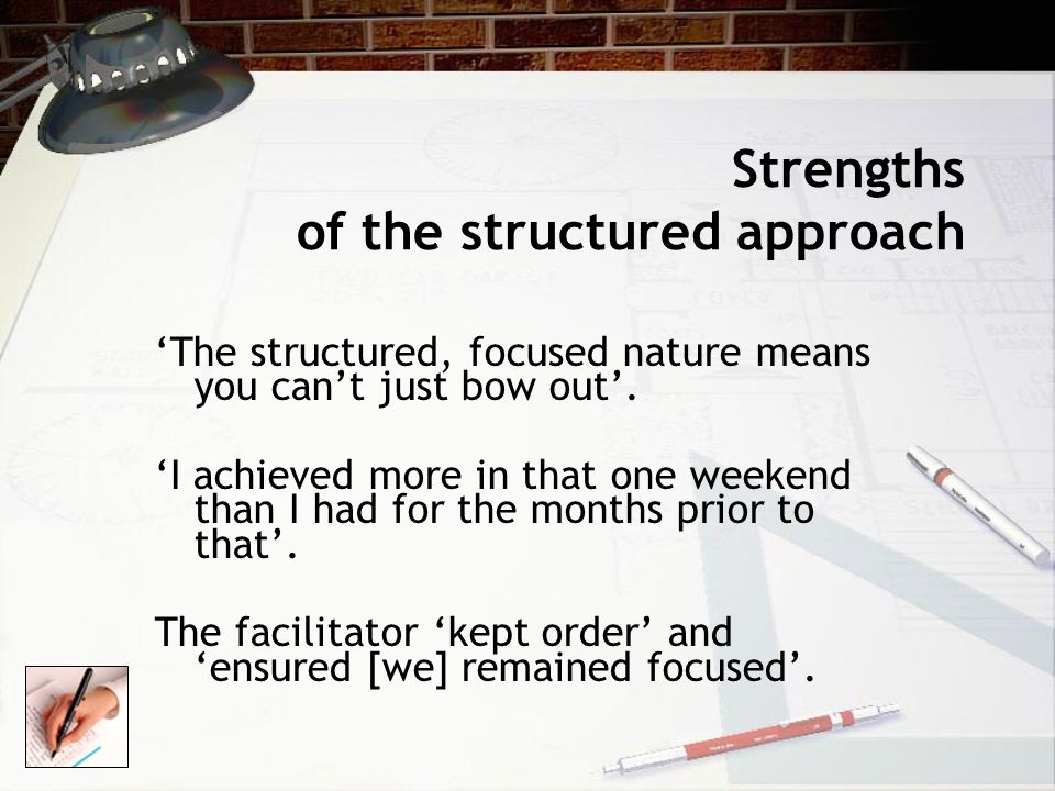 Strengths of the structured approach 'The structured, focused nature means you can't just bow out'.