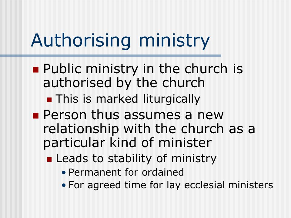 Authorising ministry Public ministry in the church is authorised by the church This is marked liturgically Person thus assumes a new relationship with the church as a particular kind of minister Leads to stability of ministry Permanent for ordained For agreed time for lay ecclesial ministers