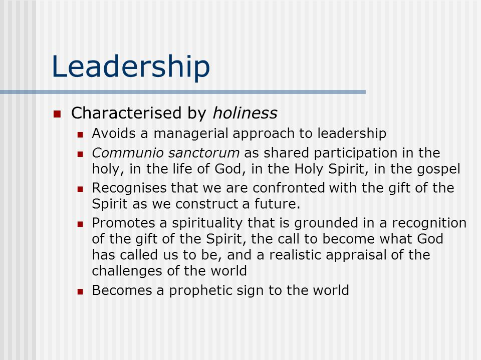 Leadership Characterised by holiness Avoids a managerial approach to leadership Communio sanctorum as shared participation in the holy, in the life of God, in the Holy Spirit, in the gospel Recognises that we are confronted with the gift of the Spirit as we construct a future.