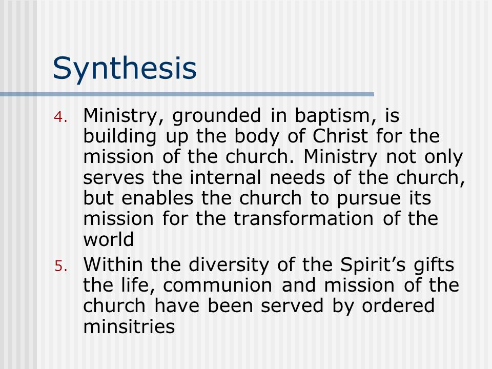 Synthesis 4. Ministry, grounded in baptism, is building up the body of Christ for the mission of the church. Ministry not only serves the internal nee