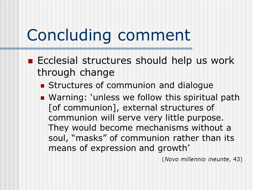 Concluding comment Ecclesial structures should help us work through change Structures of communion and dialogue Warning: 'unless we follow this spiritual path [of communion], external structures of communion will serve very little purpose.