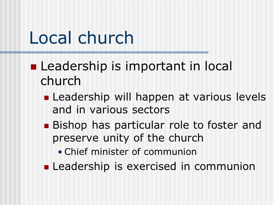Local church Leadership is important in local church Leadership will happen at various levels and in various sectors Bishop has particular role to foster and preserve unity of the church Chief minister of communion Leadership is exercised in communion