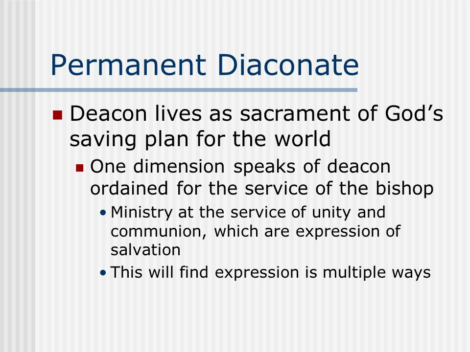 Permanent Diaconate Deacon lives as sacrament of God's saving plan for the world One dimension speaks of deacon ordained for the service of the bishop Ministry at the service of unity and communion, which are expression of salvation This will find expression is multiple ways