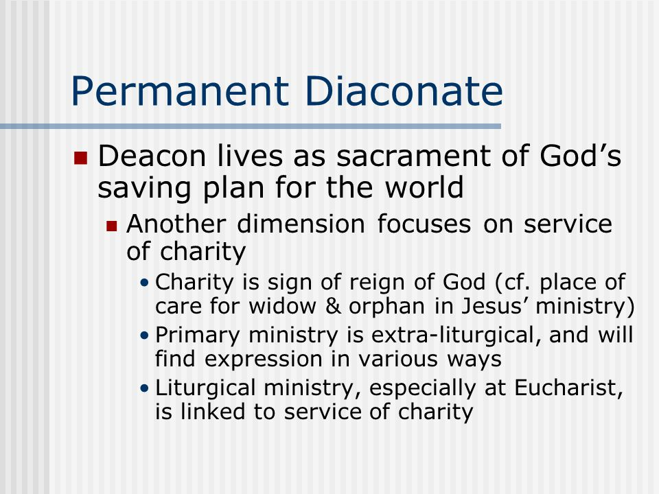 Permanent Diaconate Deacon lives as sacrament of God's saving plan for the world Another dimension focuses on service of charity Charity is sign of reign of God (cf.