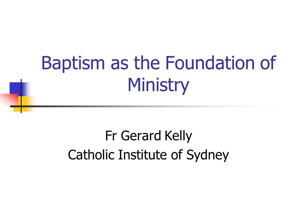 Baptism as the Foundation of Ministry Fr Gerard Kelly Catholic Institute of Sydney