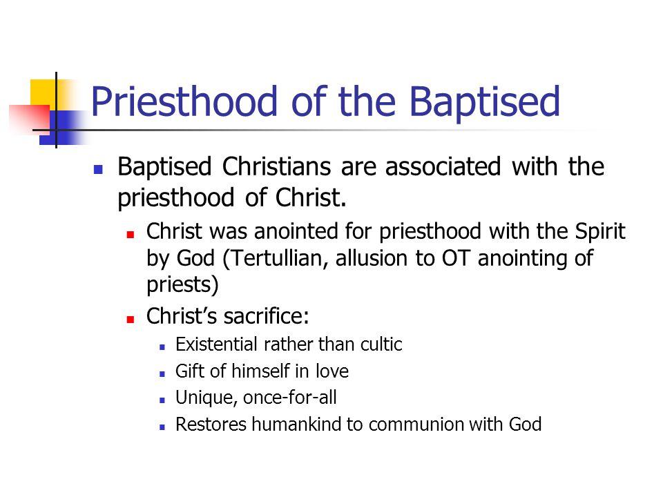 Priesthood of the Baptised Baptised Christians are associated with the priesthood of Christ. Christ was anointed for priesthood with the Spirit by God