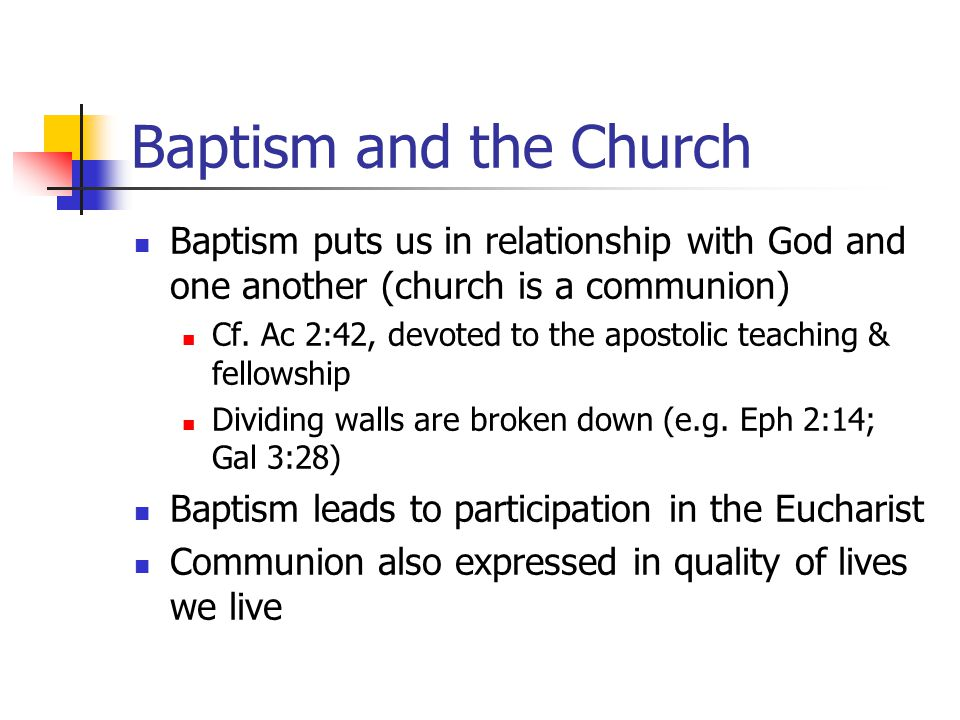 Baptism and the Church Baptism puts us in relationship with God and one another (church is a communion) Cf. Ac 2:42, devoted to the apostolic teaching