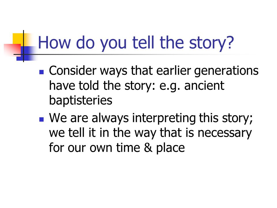 How do you tell the story? Consider ways that earlier generations have told the story: e.g. ancient baptisteries We are always interpreting this story