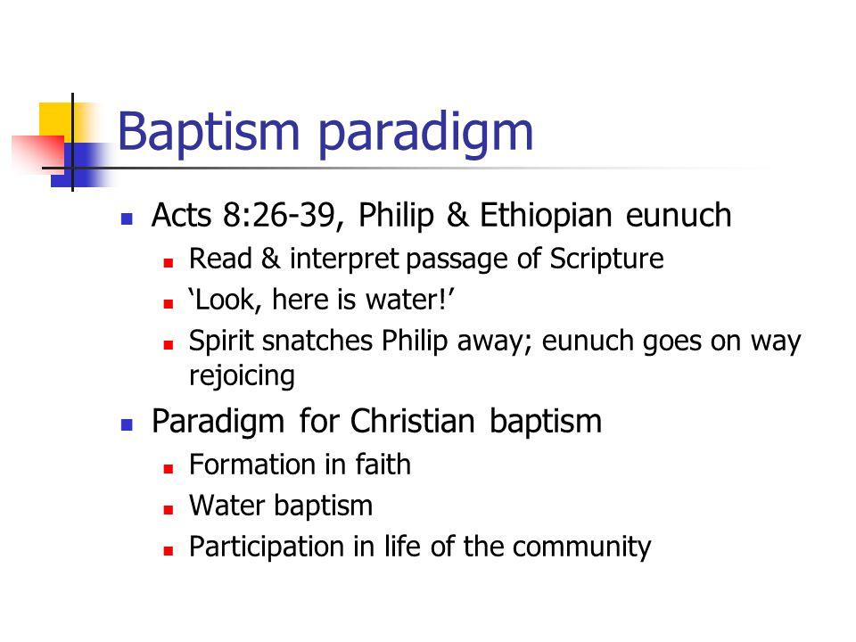 Baptism paradigm Acts 8:26-39, Philip & Ethiopian eunuch Read & interpret passage of Scripture 'Look, here is water!' Spirit snatches Philip away; eun