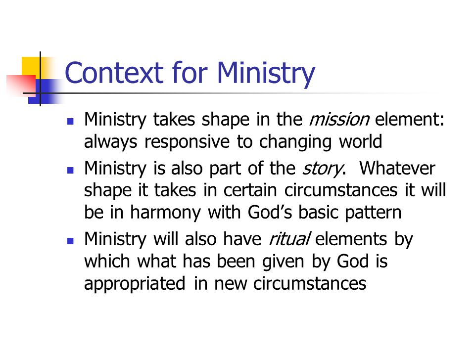 Context for Ministry Ministry takes shape in the mission element: always responsive to changing world Ministry is also part of the story. Whatever sha