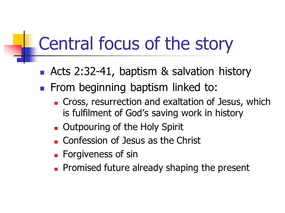 Central focus of the story Acts 2:32-41, baptism & salvation history From beginning baptism linked to: Cross, resurrection and exaltation of Jesus, wh