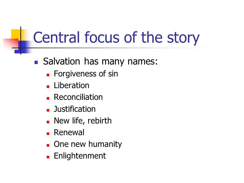Central focus of the story Salvation has many names: Forgiveness of sin Liberation Reconciliation Justification New life, rebirth Renewal One new huma