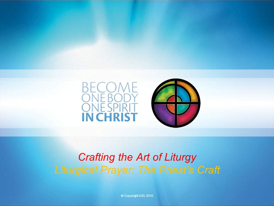 © Copyright ICEL 2010 Crafting the Art of Liturgy Liturgical Prayer: The Priest's Craft