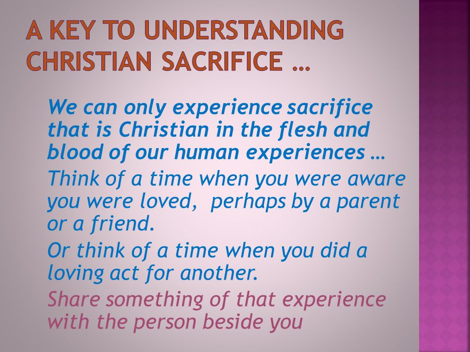 We can only experience sacrifice that is Christian in the flesh and blood of our human experiences … Think of a time when you were aware you were loved, perhaps by a parent or a friend.