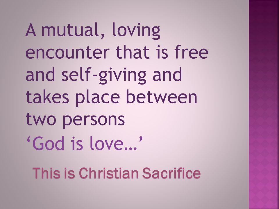 A mutual, loving encounter that is free and self-giving and takes place between two persons 'God is love…' This is Christian Sacrifice