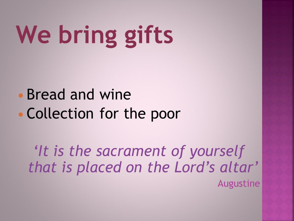 Bread and wine Collection for the poor 'It is the sacrament of yourself that is placed on the Lord's altar' Augustine We bring gifts