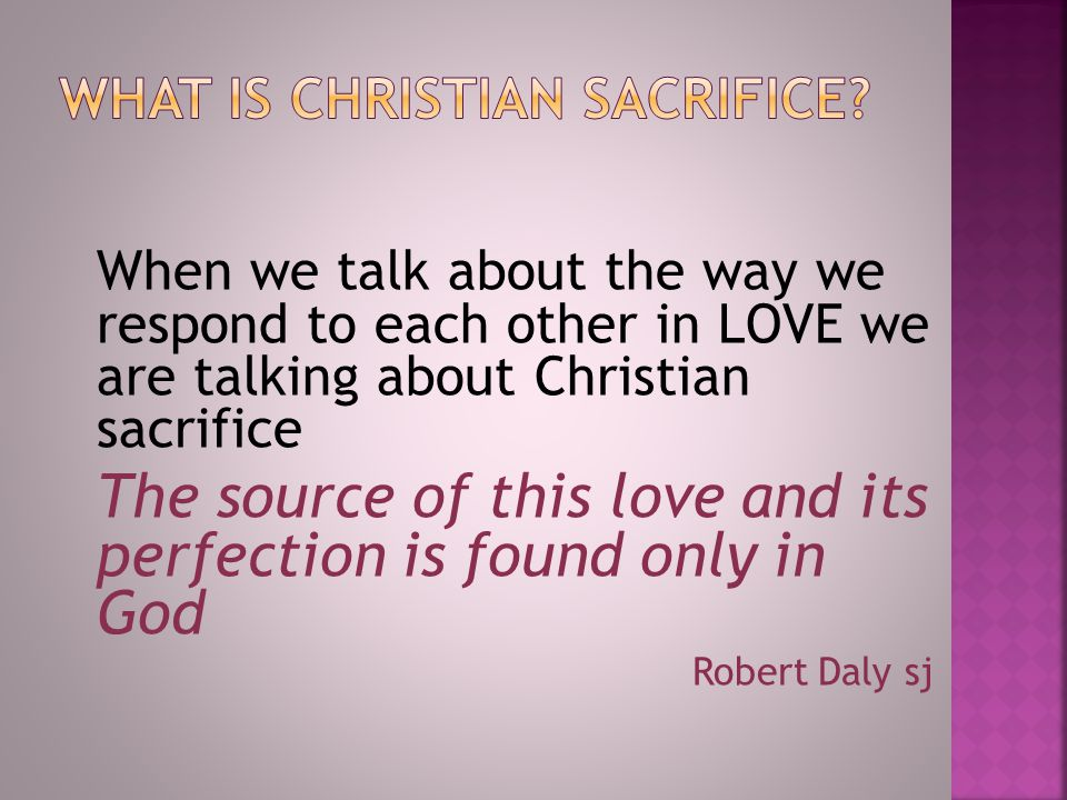 When we talk about the way we respond to each other in LOVE we are talking about Christian sacrifice The source of this love and its perfection is found only in God Robert Daly sj