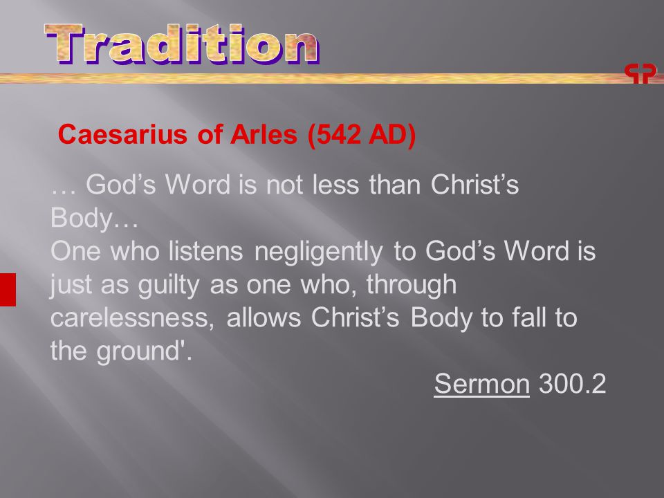 Caesarius of Arles (542 AD) … God's Word is not less than Christ's Body… One who listens negligently to God's Word is just as guilty as one who, through carelessness, allows Christ's Body to fall to the ground .