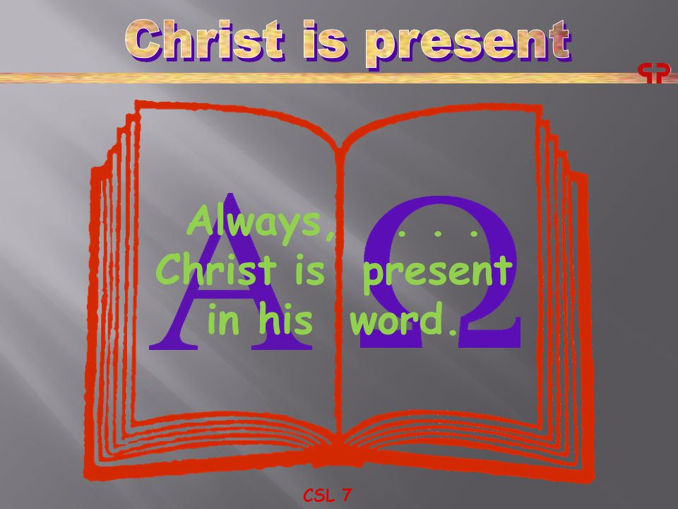 CSL 7 Always,... Christ is present in his word.