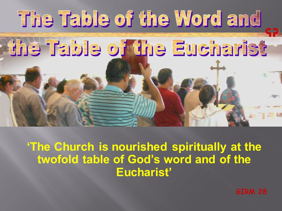 'The Church is nourished spiritually at the twofold table of God's word and of the Eucharist' GIRM 28