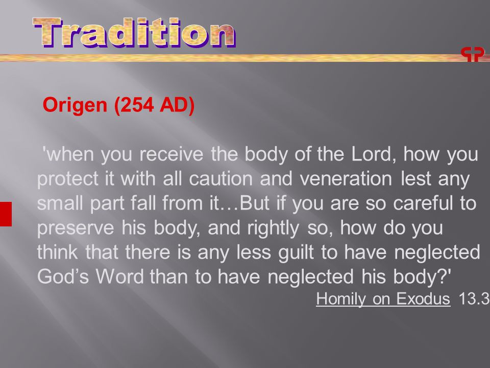Origen (254 AD) when you receive the body of the Lord, how you protect it with all caution and veneration lest any small part fall from it…But if you are so careful to preserve his body, and rightly so, how do you think that there is any less guilt to have neglected God's Word than to have neglected his body Homily on Exodus 13.3