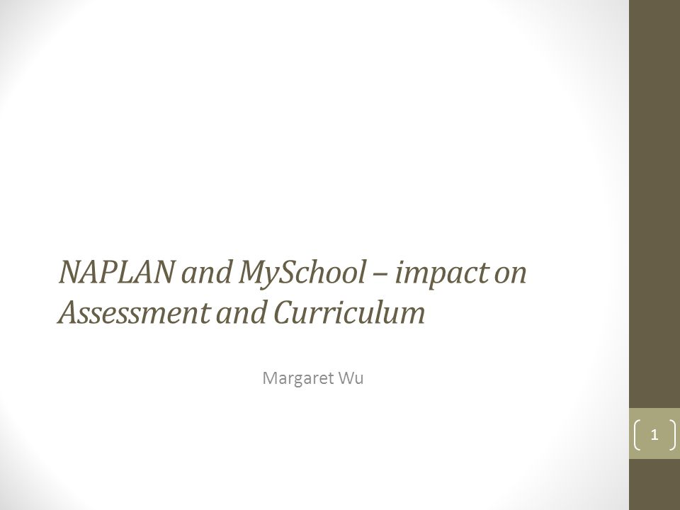 NAPLAN and MySchool – impact on Assessment and Curriculum Margaret Wu 1