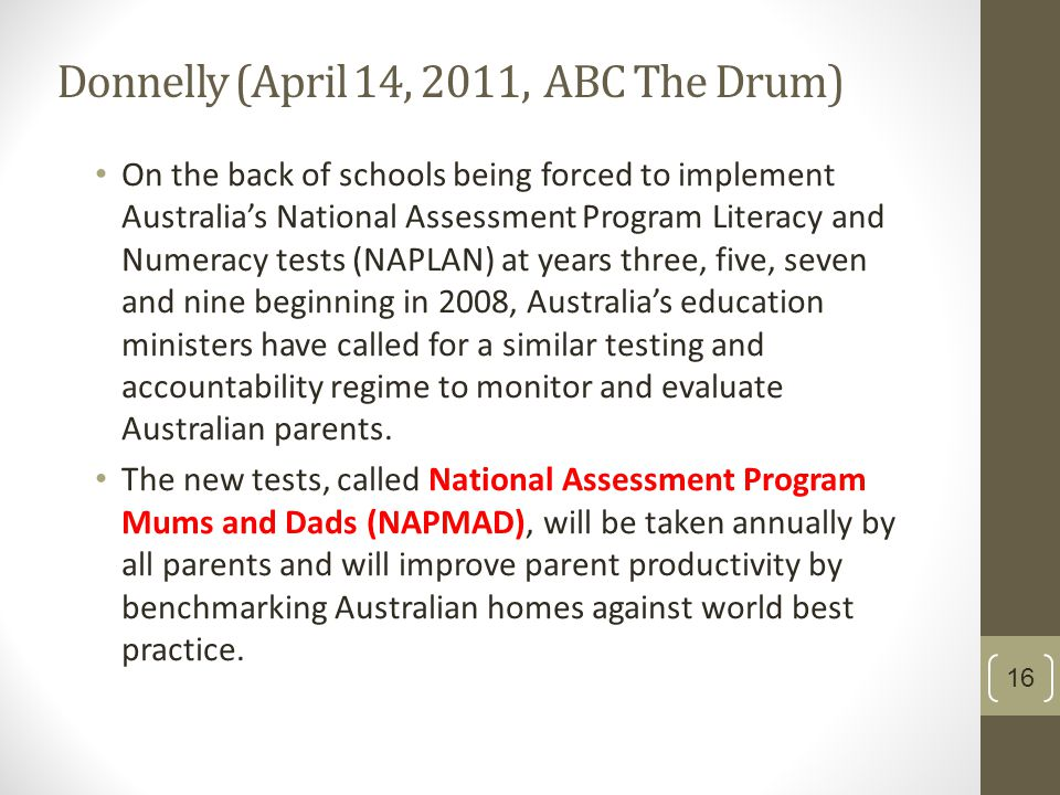 Donnelly (April 14, 2011, ABC The Drum) On the back of schools being forced to implement Australia's National Assessment Program Literacy and Numeracy tests (NAPLAN) at years three, five, seven and nine beginning in 2008, Australia's education ministers have called for a similar testing and accountability regime to monitor and evaluate Australian parents.