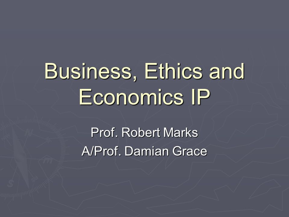 Business, Ethics and Economics IP Prof. Robert Marks A/Prof. Damian Grace