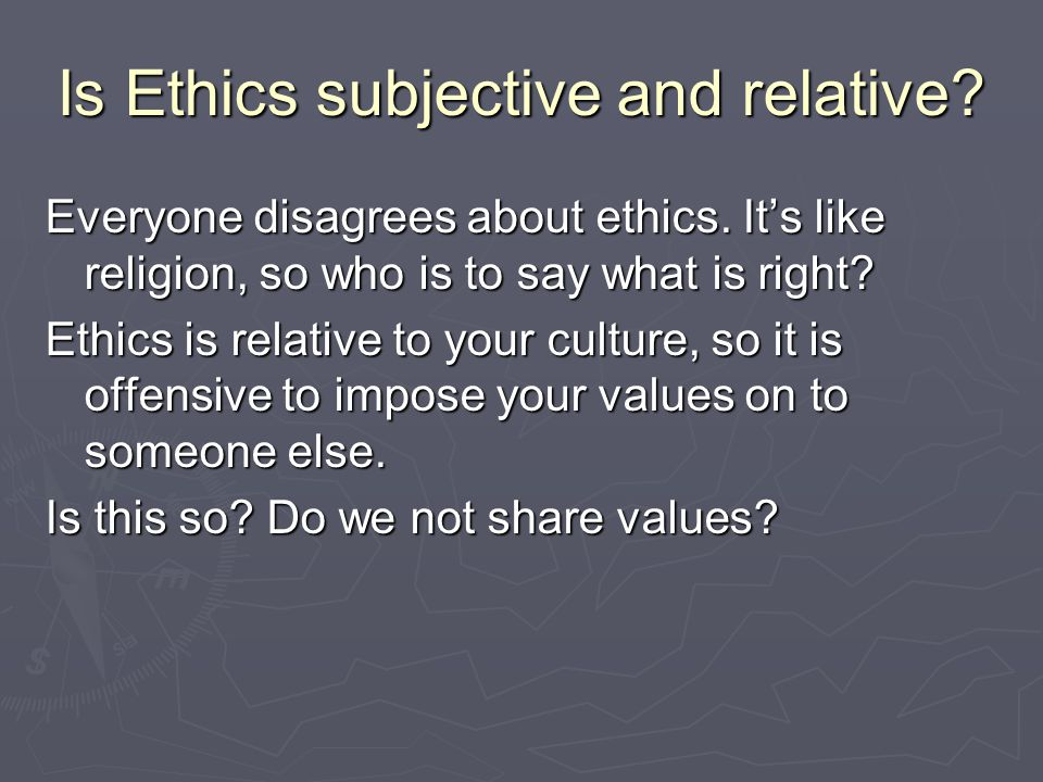 Is Ethics subjective and relative. Everyone disagrees about ethics.